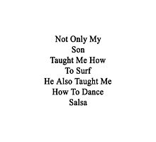 Not Only My Son Taught Me How To Surf He Also Taught Me How To Dance Salsa  by supernova23