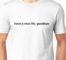 have a nice life, goodbye Unisex T-Shirt