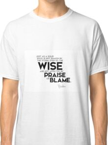 the wise are not affected by praise or blame - buddha Classic T-Shirt
