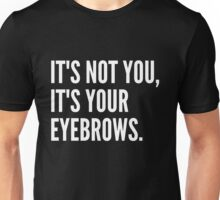 It's Not You, It's Your Eyebrows Unisex T-Shirt