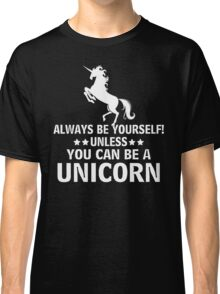 Always be yourself! unless you can be a Uicorn Classic T-Shirt