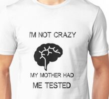 I am not crazy, my mother had me tested Unisex T-Shirt