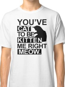 YOU'VE CAT TO BE KITTEN ME RIGHT MEOW Funny Animal Lovers Cats Feline Classic T-Shirt