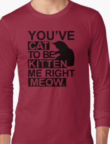 YOU'VE CAT TO BE KITTEN ME RIGHT MEOW Funny Animal Lovers Cats Feline Long Sleeve T-Shirt
