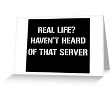 Real Life? Haven't heard of that server Greeting Card