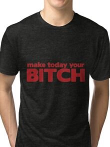 Make Today Your Bitch Tri-blend T-Shirt