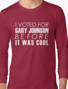 I Voted for Gary Johnson Before it Was Cool Long Sleeve T-Shirt