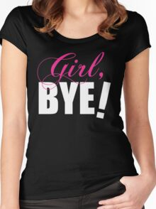 Girl BYE! Sassy Humor Women's Fitted Scoop T-Shirt