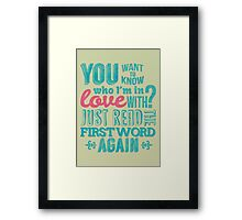 You want to know who I'm in love with? Framed Print
