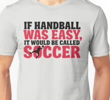 If handball was easy, it would be called soccer Unisex T-Shirt