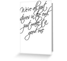 we're all just stories in the end just make it a good one Greeting Card