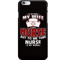 To The World My Wife Is Just A Nurse But To Me That Nurse Is My World T-Shirt !!! iPhone Case/Skin