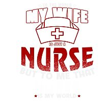 To The World My Wife Is Just A Nurse But To Me That Nurse Is My World T-Shirt !!! Photographic Print