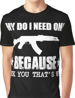 Gun - Why Do I Need One Because Fuck You That's Why T-shirts Graphic T-Shirt