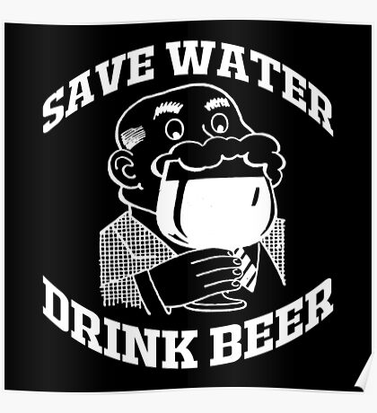 SAVE WATER, DRINK BEER Poster