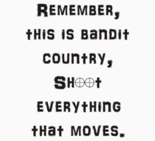 Remember This is Bandit Country Shoot Everything That Moves. by Longdude100
