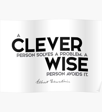 a clever person solves a problem. a wise person avoids it - albert einstein Poster