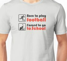 Born to play football - forced to go to school Unisex T-Shirt