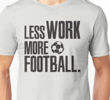 Less work, more Football! Unisex T-Shirt