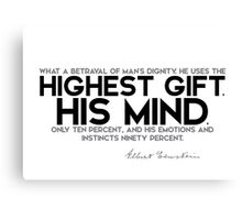 what a betrayal of man's dignity: highest gift, his mind - albert einstein Canvas Print