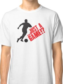Just a game!? Football / Soccer Classic T-Shirt