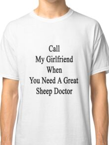 Call My Girlfriend When You Need A Great Sheep Doctor  Classic T-Shirt