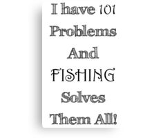 I Have 101 Problems and Fishing Solves Them All Canvas Print