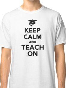Keep calm and teach on Classic T-Shirt