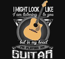 I might Look Like I am Listening to you but in my head i'm playing my Guitar Unisex T-Shirt