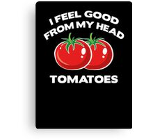 I Feel Good From My Head Tomatoes Canvas Print