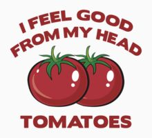 I Feel Good From My Head Tomatoes by DesignFactoryD