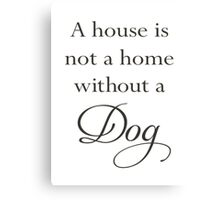 A House Is Not A Home Without A Dog Canvas Print