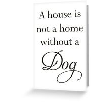 A House Is Not A Home Without A Dog Greeting Card