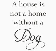 A House Is Not A Home Without A Dog by taiche