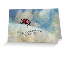 Belated Happy Birthday-I Got Behind! Greeting Card