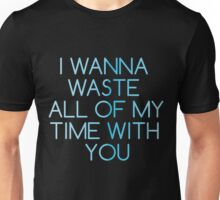 I Wanna Waste All My Time With You Unisex T-Shirt