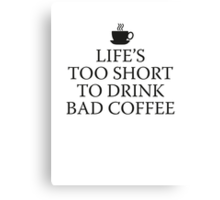 Life's Too Short To Drink Bad Coffee Canvas Print