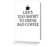 Life's Too Short To Drink Bad Coffee Greeting Card