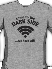 Come To The Dark Side ... We Have Wifi. T-Shirt