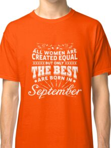 ALL WOMEN ARE CREATED EQUAL BUT ONLY THE BEST ARE BORN IN SEPTEMBER Classic T-Shirt