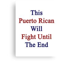 This Puerto Rican Will Fight Until The End  Canvas Print