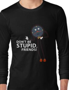 Don't Be Stupid, Friends! Long Sleeve T-Shirt
