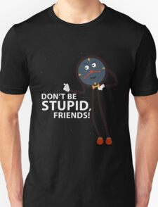 Don't Be Stupid, Friends! T-Shirt