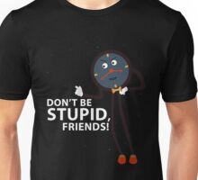 Don't Be Stupid, Friends! Unisex T-Shirt