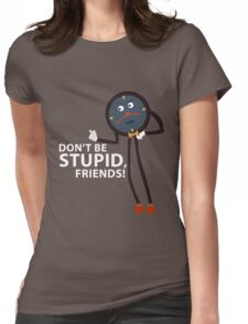 Don't Be Stupid, Friends! Womens Fitted T-Shirt