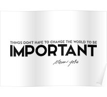 things don't have to change the world to be important - steve jobs Poster