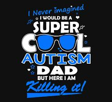 Father - I Never Imagined I Would Be A Super Cool Autism Dad But Here I Am Killing It T-shirts Unisex T-Shirt