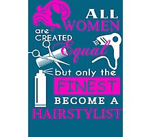 All Women are Created Equal but only the Finest become a Hairstylist Photographic Print