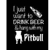 I Just Want To Drink Beer And Hang With My Pitbull T Shirt Photographic Print