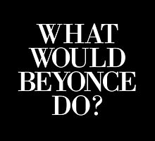 What Would Beyonce Do? by hopealittle